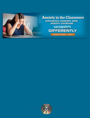 Webinar: Anxiety In the Classroom: Supporting Students with Anxiety Disorders – Wired Differently Series Part 2