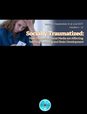 Webinar: Socially Traumatized: How Dangers of Social Media are Affecting Teaching, Learning and Brain Development
