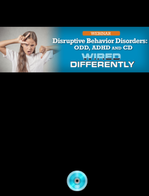 Webinar: Disruptive Behavior Disorders: ODD, ADHD and CD – Wired Differently Series Part 3