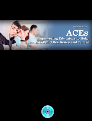 Webinar: ACEs: Empowering Educators to Help Students Build Resiliency and Thrive