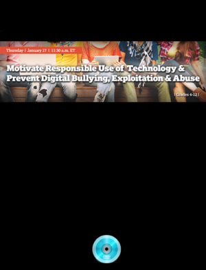 Webinar: Motivate Responsible Use of Technology to Prevent Digital Bullying – Exploitation and Abuse