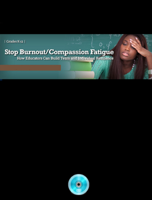 Webinar: Stop Burnout/Compassion Fatigue: How Educators Can Build Team and Individual Resiliency