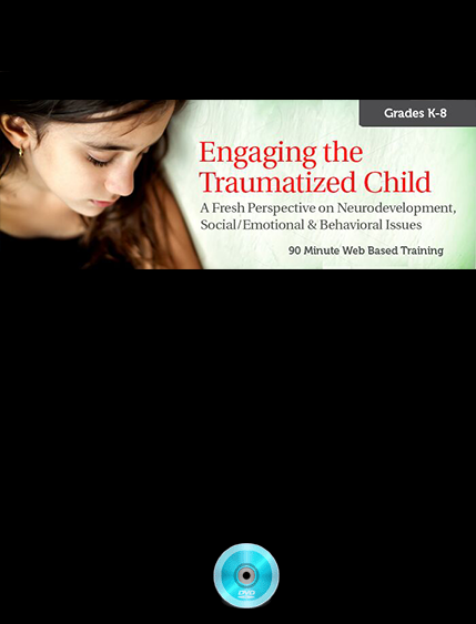 Webinar- Engaging the Traumatized Child- A Fresh Perspective on Neurodevelopment, Social:Emotional & Behavioral Issues (Grades K-8)