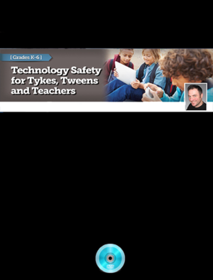 Webinar: Tech Safety for Tykes Tweens and Teacher: Grades K – 7